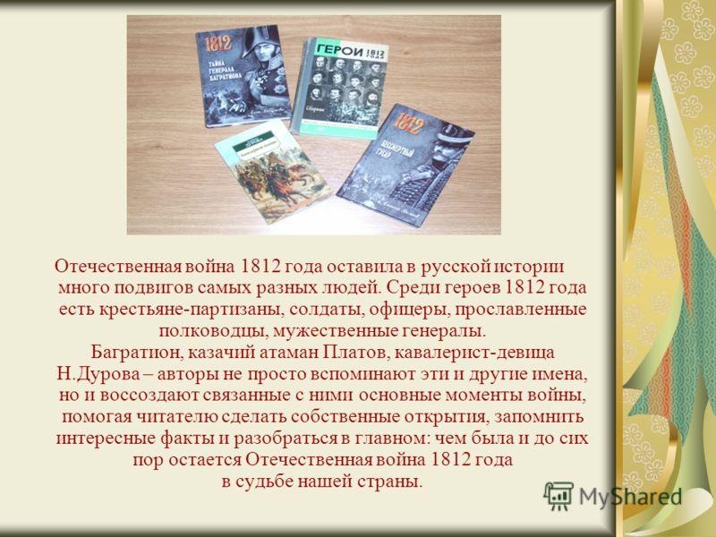 Отечественная война 1812 года оставила в русской истории много подвигов самых разных людей. Среди героев 1812 года есть крестьяне-партизаны, солдаты, офицеры, прославленные полководцы, мужественные генералы. Багратион, казачий атаман Платов, кавалери