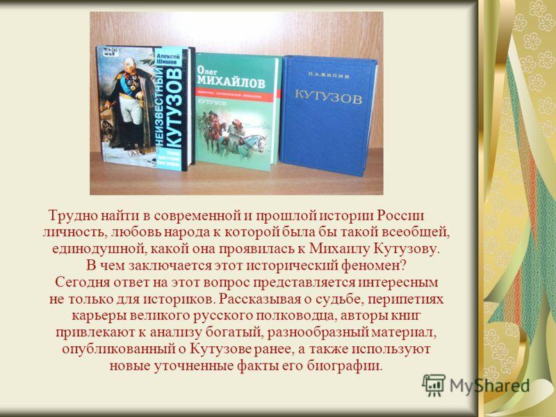 Трудно найти в современной и прошлой истории России личность, любовь народа к которой была бы такой всеобщей, единодушной, какой она проявилась к Михаилу Кутузову. В чем заключается этот исторический феномен? Сегодня ответ на этот вопрос представляет