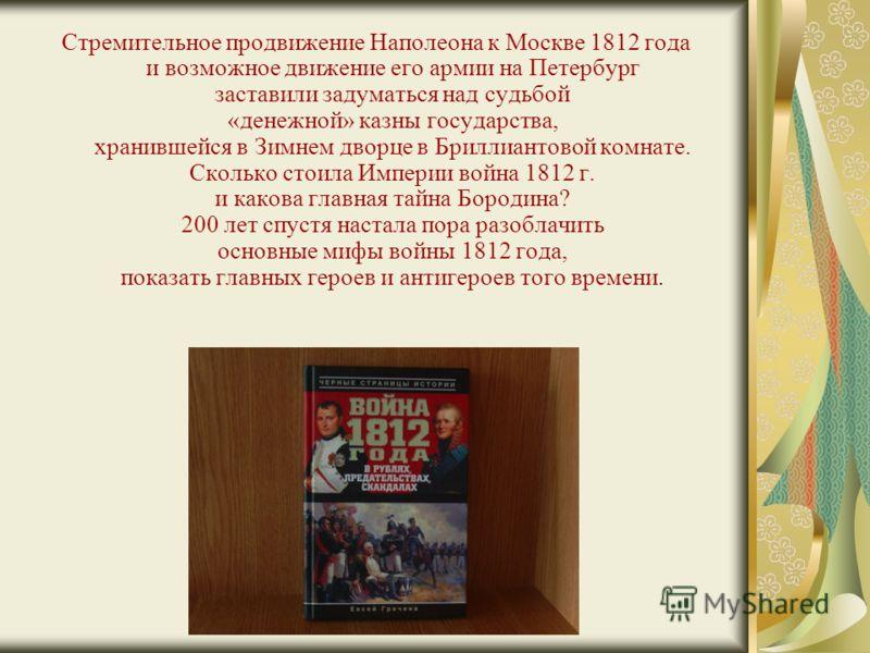 Стремительное продвижение Наполеона к Москве 1812 года и возможное движение его армии на Петербург заставили задуматься над судьбой «денежной» казны государства, хранившейся в Зимнем дворце в Бриллиантовой комнате. Сколько стоила Империи война 1812 г