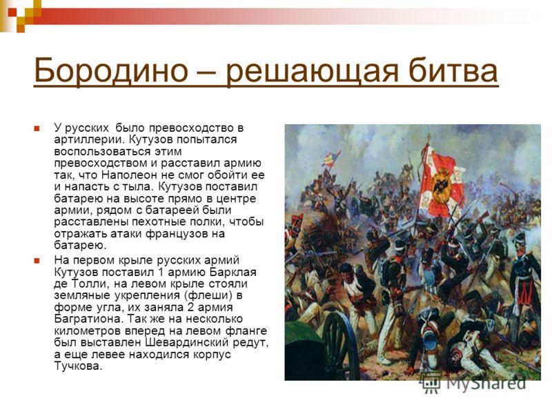 Бородино – решающая битва У русских было превосходство в артиллерии. Кутузов попытался воспользоваться этим превосходством и расставил армию так, что Наполеон не смог обойти ее и напасть с тыла. Кутузов поставил батарею на высоте прямо в центре армии