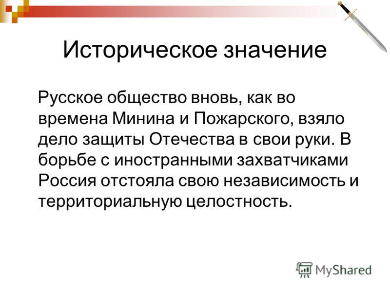 Историческое значение Русское общество вновь, как во времена Минина и Пожарского, взяло дело защиты Отечества в свои руки. В борьбе с иностранными захватчиками Россия отстояла свою независимость и территориальную целостность.