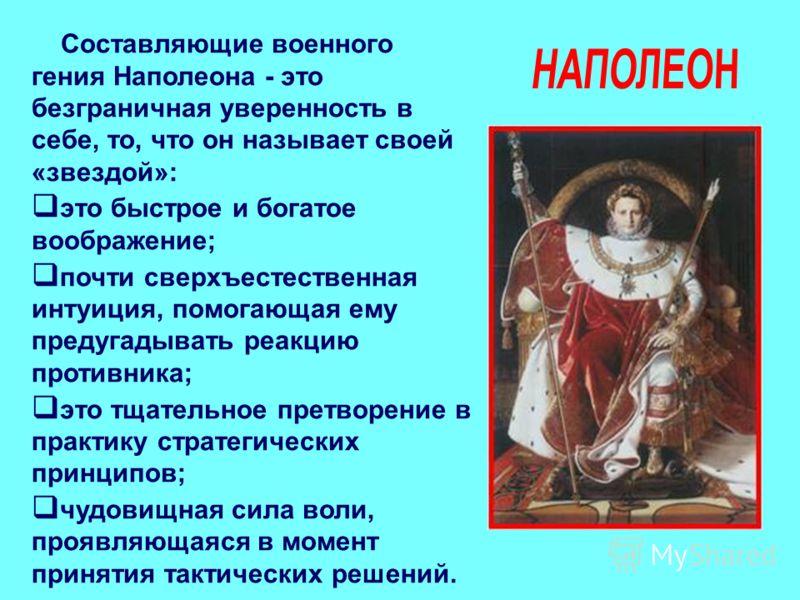 Составляющие военного гения Наполеона - это безграничная уверенность в себе, то, что он называет своей «звездой»: это быстрое и богатое воображение; почти сверхъестественная интуиция, помогающая ему предугадывать реакцию противника; это тщательное пр