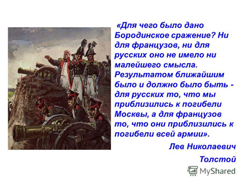 «Для чего было дано Бородинское сражение? Ни для французов, ни для русских оно не имело ни малейшего смысла. Результатом ближайшим было и должно было быть - для русских то, что мы приблизились к погибели Москвы, а для французов то, что они приблизили