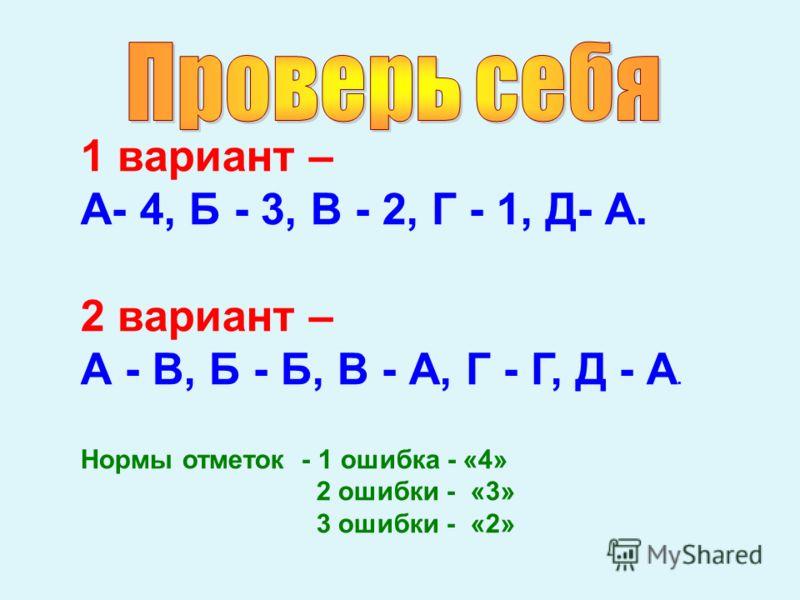1 вариант – А- 4, Б - 3, В - 2, Г - 1, Д- А. 2 вариант – А - В, Б - Б, В - А, Г - Г, Д - А. Нормы отметок - 1 ошибка - «4» 2 ошибки - «3» 3 ошибки - «2»