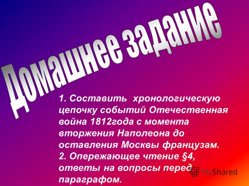 1. Составить хронологическую цепочку событий Отечественная война 1812года с момента вторжения Наполеона до оставления Москвы французам. 2. Опережающее чтение §4, ответы на вопросы перед параграфом.