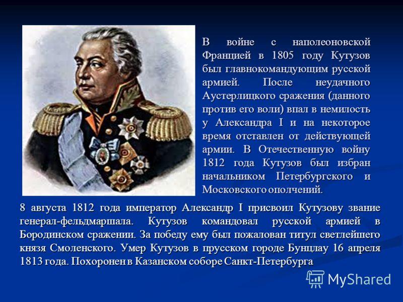 В войне с наполеоновской Францией в 1805 году Кутузов был главнокомандующим русской армией. После неудачного Аустерлицкого сражения (данного против его воли) впал в немилость у Александра I и на некоторое время отставлен от действующей армии. В Отече