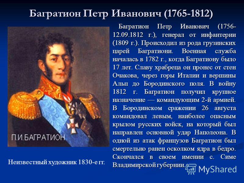 Багратион Петр Иванович (1765-1812) Бородинском сражении Багратион Петр Иванович (1756- 12.09.1812 г.), генерал от инфантерии (1809 г.). Происходил из рода грузинских царей Багратиони. Военная служба началась в 1782 г., когда Багратиону было 17 лет.