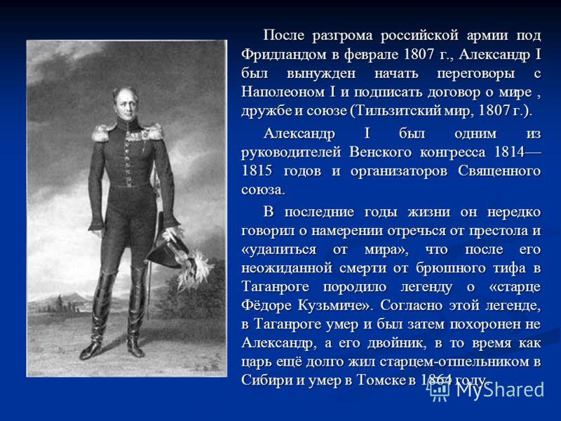 После разгрома российской армии под Фридландом в феврале 1807 г., Александр I был вынужден начать переговоры с Наполеоном I и подписать договор о мире, дружбе и союзе (Тильзитский мир, 1807 г.). Александр I был одним из руководителей Венского конгрес