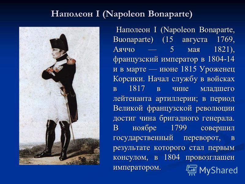 Наполеон I (Napoleon Bonaparte) 1815 Наполеон I (Napoleon Bonaparte, Buonaparte) (15 августа 1769, Аяччо 5 мая 1821), французский император в 1804-14 и в марте июне 1815 Уроженец Корсики. Начал службу в войсках в 1817 в чине младшего лейтенанта артил