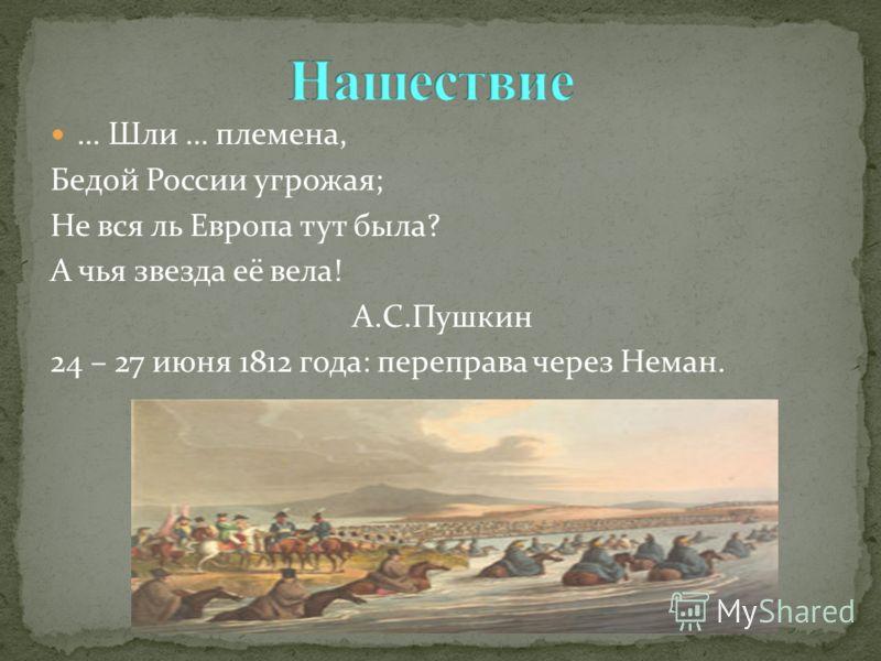 … Шли … племена, Бедой России угрожая; Не вся ль Европа тут была? А чья звезда её вела! А.С.Пушкин 24 – 27 июня 1812 года: переправа через Неман.