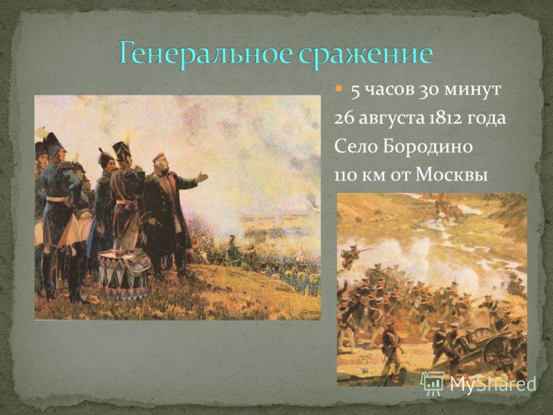 5 часов 30 минут 26 августа 1812 года Село Бородино 110 км от Москвы