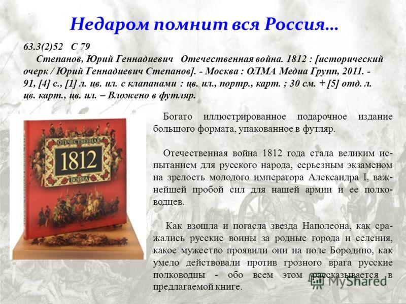Богато иллюстрированное подарочное издание большого формата, упакованное в футляр. Отечественная война 1812 года стала великим ис- пытанием для русского народа, серьезным экзаменом на зрелость молодого императора Александра I, важ- нейшей пробой сил