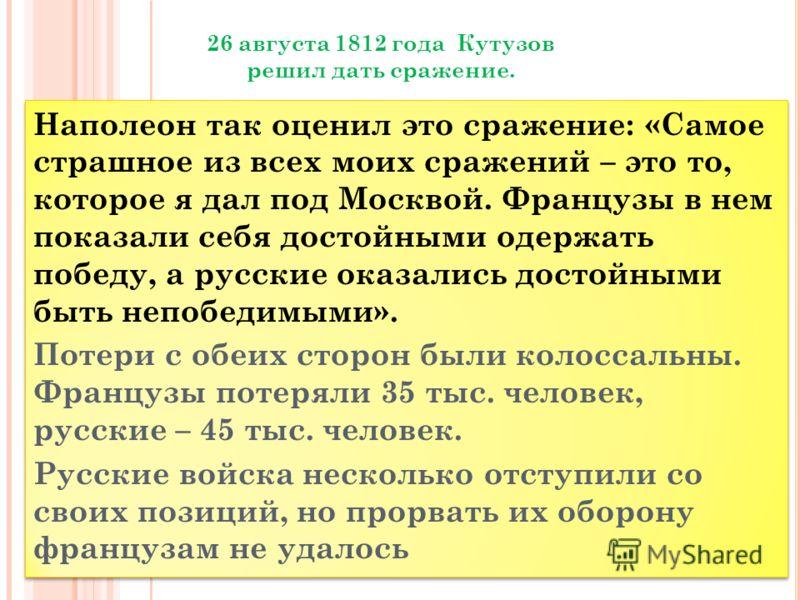 Наполеон так оценил это сражение: «Самое страшное из всех моих сражений – это то, которое я дал под Москвой. Французы в нем показали себя достойными одержать победу, а русские оказались достойными быть непобедимыми». Потери с обеих сторон были колосс
