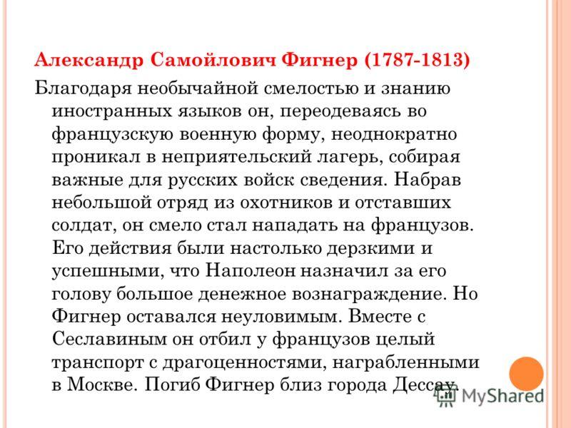 Александр Самойлович Фигнер (1787-1813) Благодаря необычайной смелостью и знанию иностранных языков он, переодеваясь во французскую военную форму, неоднократно проникал в неприятельский лагерь, собирая важные для русских войск сведения. Набрав неболь