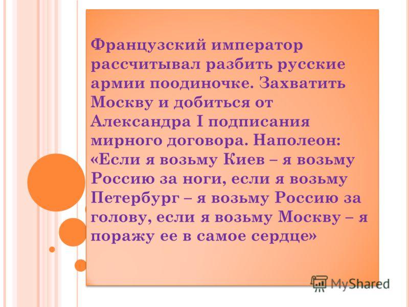 Французский император рассчитывал разбить русские армии поодиночке. Захватить Москву и добиться от Александра I подписания мирного договора. Наполеон: «Если я возьму Киев – я возьму Россию за ноги, если я возьму Петербург – я возьму Россию за голову,