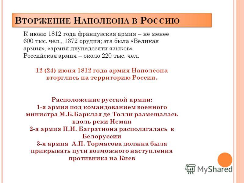 В ТОРЖЕНИЕ Н АПОЛЕОНА В Р ОССИЮ К июню 1812 года французская армия – не менее 600 тыс. чел., 1372 орудия; эта была «Великая армия», «армия двунадесяти языков». Российская армия – около 220 тыс. чел. 12 (24) июня 1812 года армия Наполеона вторглись на