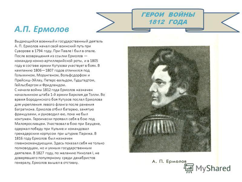 А.П. Ермолов Выдающийся военный и государственный деятель А. П. Ермолов начал свой воинский путь при Суворове в 1794 году. При Павле I был в опале. После возвращения из ссылки Ермолов командир конно-артиллерийской роты, и в 1805 году в составе армии