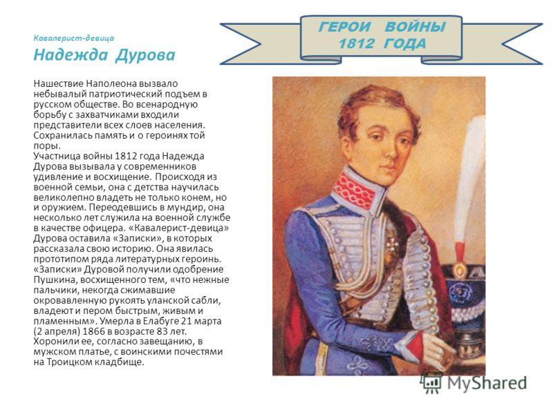 Кавалерист-девица Надежда Дурова Нашествие Наполеона вызвало небывалый патриотический подъем в русском обществе. Во всенародную борьбу с захватчиками входили представители всех слоев населения. Сохранилась память и о героинях той поры. Участница войн