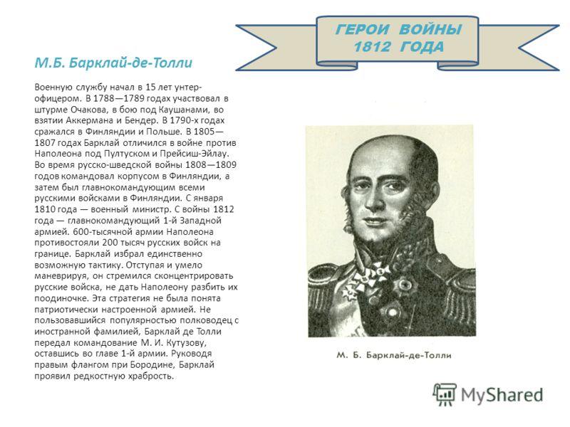 М.Б. Барклай-де-Толли Военную службу начал в 15 лет унтер- офицером. В 17881789 годах участвовал в штурме Очакова, в бою под Каушанами, во взятии Аккермана и Бендер. В 1790-х годах сражался в Финляндии и Польше. В 1805 1807 годах Барклай отличился в