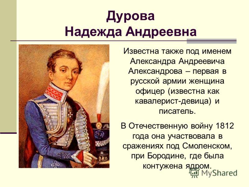 Дурова Надежда Андреевна Известна также под именем Александра Андреевича Александрова – первая в русской армии женщина офицер (известна как кавалерист-девица) и писатель. В Отечественную войну 1812 года она участвовала в сражениях под Смоленском, при