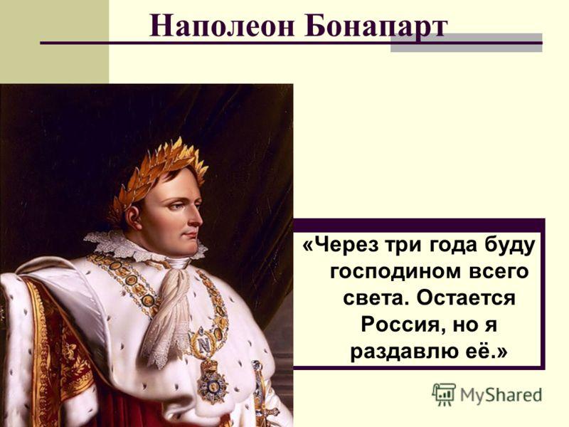 Наполеон Бонапарт «Через три года буду господином всего света. Остается Россия, но я раздавлю её.»