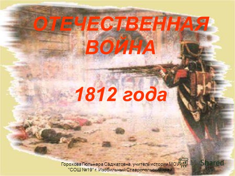 ОТЕЧЕСТВЕННАЯ ВОЙНА 1812 года Горохова Гюльнара Саджатовна, учитель истории МОУ СОШ 19 г. Изобильный Ставропольский край