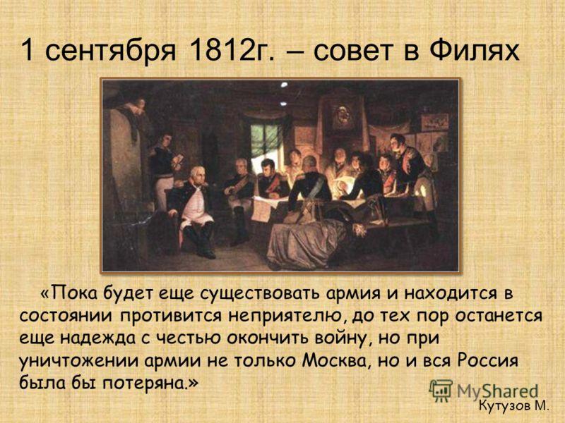 1 сентября 1812г. – совет в Филях « Пока будет еще существовать армия и находится в состоянии противится неприятелю, до тех пор останется еще надежда с честью окончить войну, но при уничтожении армии не только Москва, но и вся Россия была бы потеряна