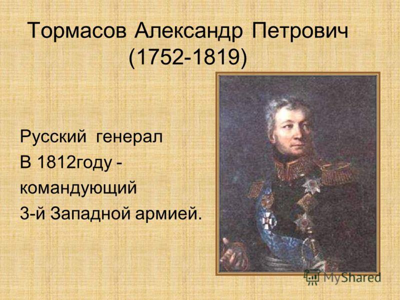 Тормасов Александр Петрович (1752-1819) Русский генерал В 1812году - командующий 3-й Западной армией.