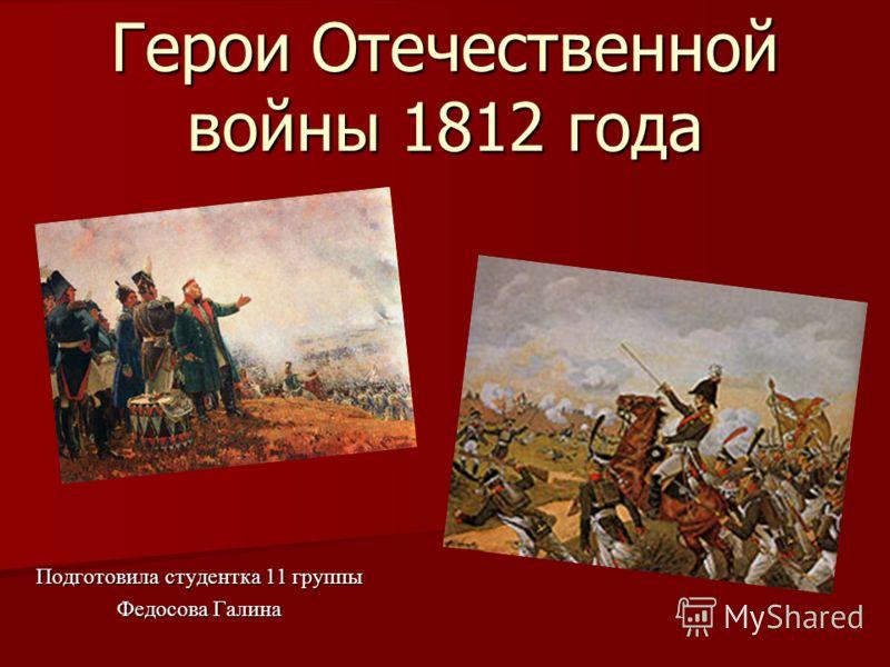 Герои Отечественной войны 1812 года Подготовила студентка 11 группы Федосова Галина