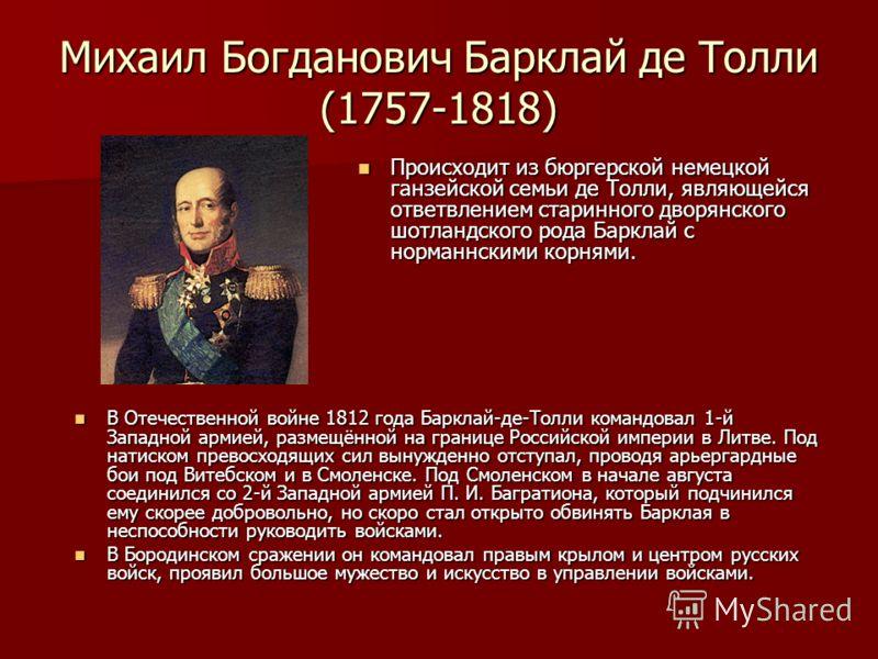 Михаил Богданович Барклай де Толли (1757-1818) В Отечественной войне 1812 года Барклай-де-Толли командовал 1-й Западной армией, размещённой на границе Российской империи в Литве. Под натиском превосходящих сил вынужденно отступал, проводя арьергардны