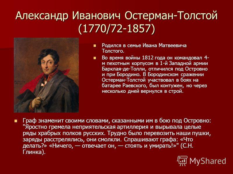 Александр Иванович Остерман-Толстой (1770/72-1857) Граф знаменит своими словами, сказанными им в бою под Островно: