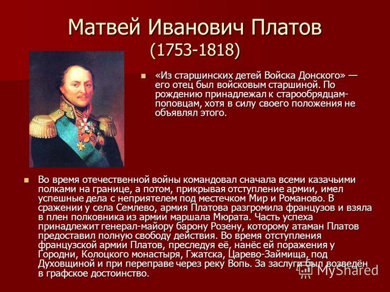 Матвей Иванович Платов (1753-1818) Во время отечественной войны командовал сначала всеми казачьими полками на границе, а потом, прикрывая отступление армии, имел успешные дела с неприятелем под местечком Мир и Романово. В сражении у села Семлево, арм