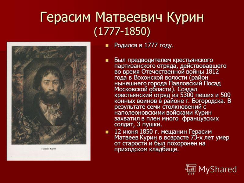 Герасим Матвеевич Курин (1777-1850) Родился в 1777 году. Родился в 1777 году. Был предводителем крестьянского партизанского отряда, действовавшего во время Отечественной войны 1812 года в Вохонской волости (район нынешнего города Павловский Посад Мос