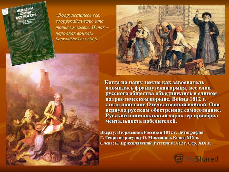 «Вооружайтесь все, вооружайся всяк, кто только может. И так – народная война!» Барклай де Толли М.Б. Когда на нашу землю как завоеватель вломилась французская армия, все слои русского общества объединились в едином патриотическом порыве. Война 1812 г
