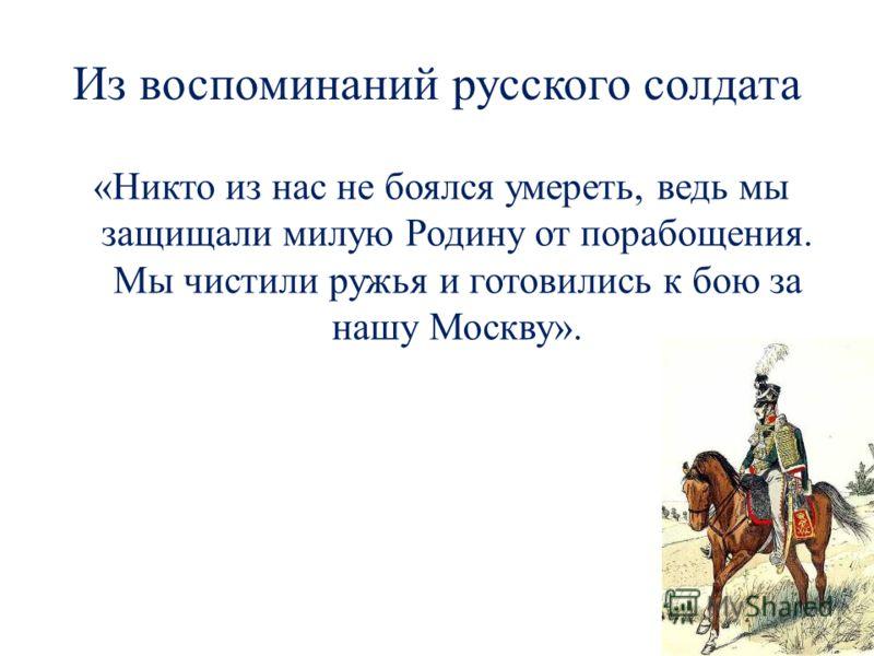Из воспоминаний русского солдата «Никто из нас не боялся умереть, ведь мы защищали милую Родину от порабощения. Мы чистили ружья и готовились к бою за нашу Москву».