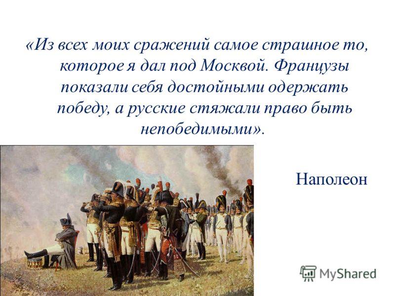«Из всех моих сражений самое страшное то, которое я дал под Москвой. Французы показали себя достойными одержать победу, а русские стяжали право быть непобедимыми». Наполеон