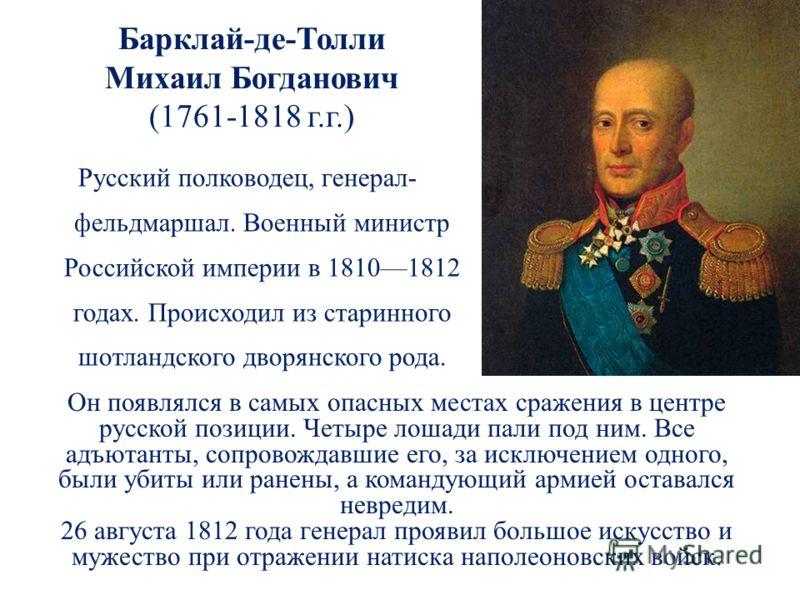 Барклай-де-Толли Михаил Богданович (1761-1818 г.г.) Русский полководец, генерал- фельдмаршал. Военный министр Российской империи в 18101812 годах. Происходил из старинного шотландского дворянского рода. Он появлялся в самых опасных местах сражения в