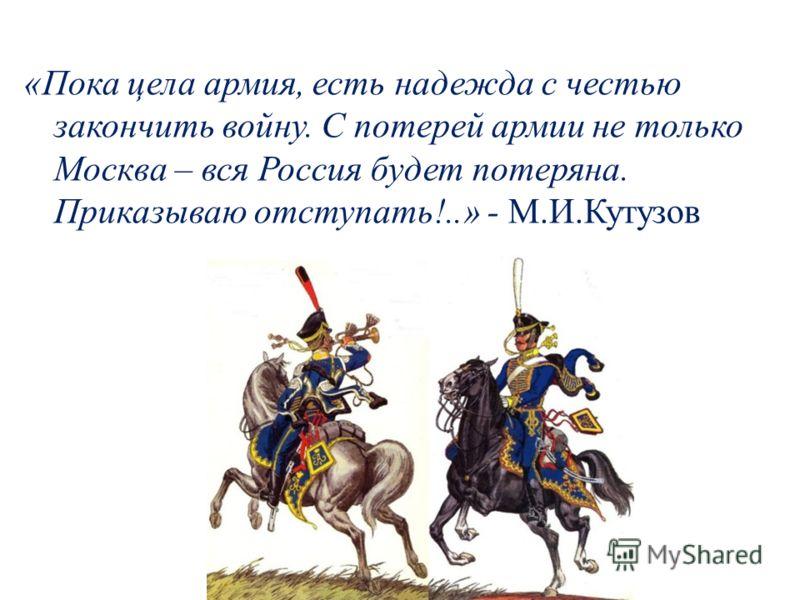 «Пока цела армия, есть надежда с честью закончить войну. С потерей армии не только Москва – вся Россия будет потеряна. Приказываю отступать!..» - М.И.Кутузов