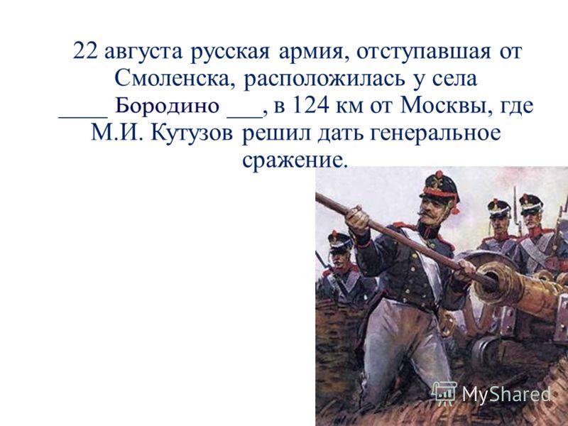 22 августа русская армия, отступавшая от Смоленска, расположилась у села ________________, в 124 км от Москвы, где М.И. Кутузов решил дать генеральное сражение.