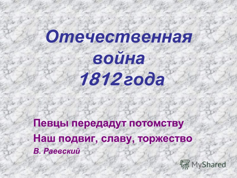 Отечественная война 1812 года Певцы передадут потомству Наш подвиг, славу, торжество В. Раевский