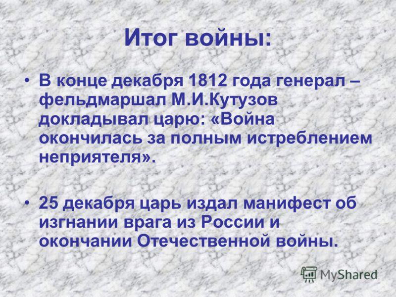 Итог войны: В конце декабря 1812 года генерал – фельдмаршал М.И.Кутузов докладывал царю: «Война окончилась за полным истреблением неприятеля». 25 декабря царь издал манифест об изгнании врага из России и окончании Отечественной войны.