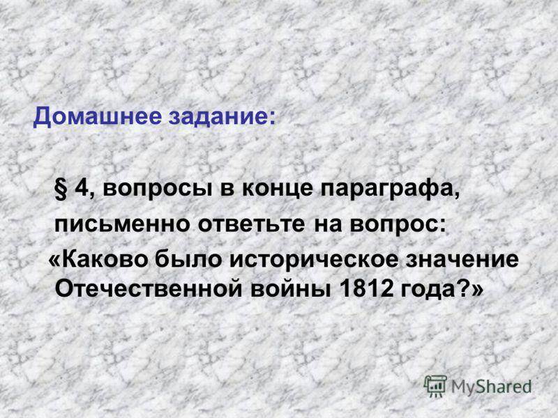 Домашнее задание: § 4, вопросы в конце параграфа, письменно ответьте на вопрос: «Каково было историческое значение Отечественной войны 1812 года?»