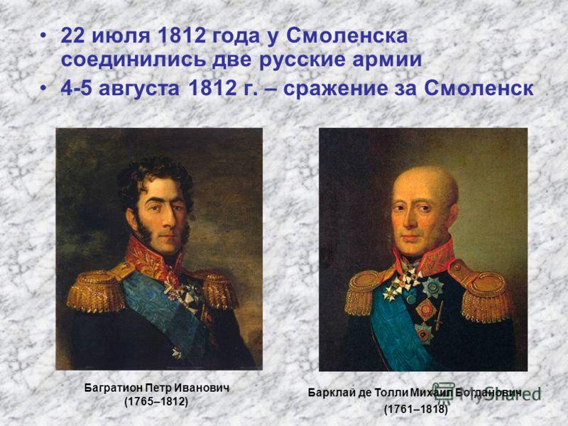 22 июля 1812 года у Смоленска соединились две русские армии 4-5 августа 1812 г. – сражение за Смоленск Багратион Петр Иванович (1765–1812) Барклай де Толли Михаил Богданович (1761–1818)