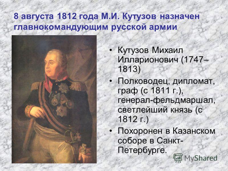 8 августа 1812 года М.И. Кутузов назначен главнокомандующим русской армии Кутузов Михаил Илларионович (1747– 1813) Полководец, дипломат, граф (с 1811 г.), генерал-фельдмаршал, светлейший князь (с 1812 г.) Похоронен в Казанском соборе в Санкт- Петербу