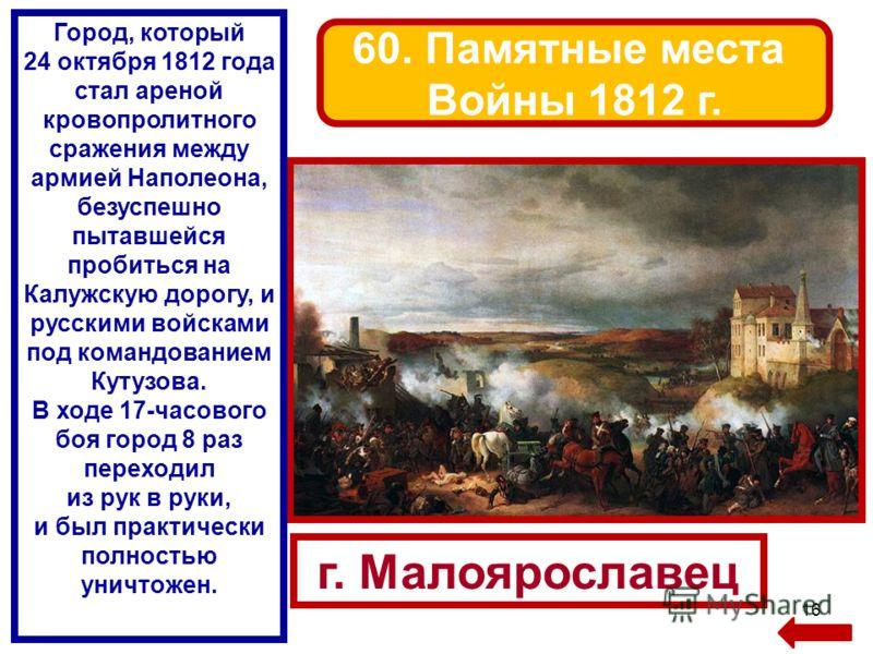 16 г. Малоярославец 60. Памятные места Войны 1812 г. Город, который 24 октября 1812 года стал ареной кровопролитного сражения между армией Наполеона, безуспешно пытавшейся пробиться на Калужскую дорогу, и русскими войсками под командованием Кутузова.