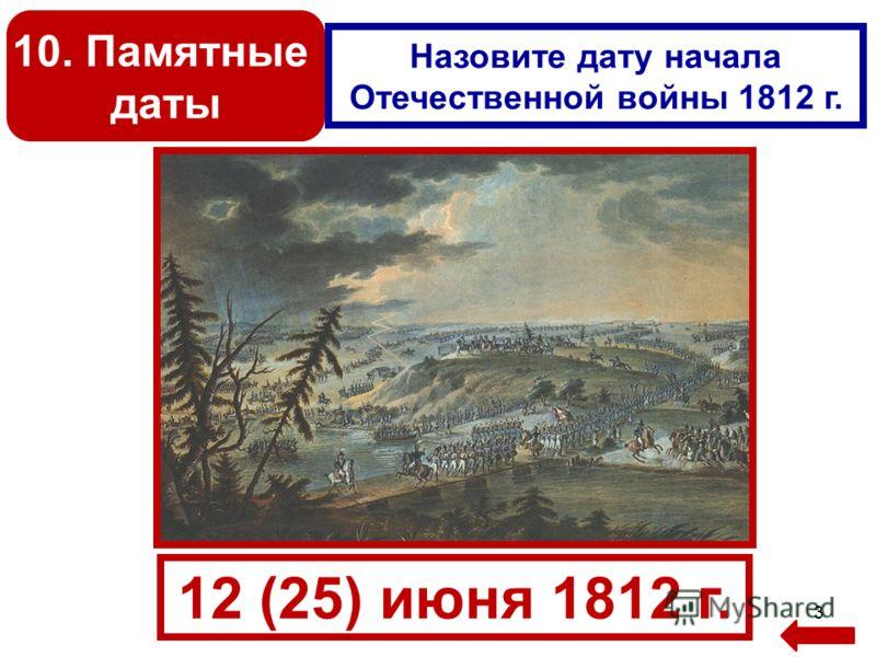 3 10. Памятные даты Назовите дату начала Отечественной войны 1812 г. 12 (25) июня 1812 г.