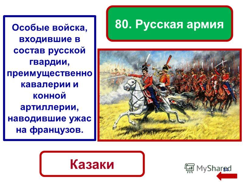 34 80. Русская армия Казаки Особые войска, входившие в состав русской гвардии, преимущественно кавалерии и конной артиллерии, наводившие ужас на французов.