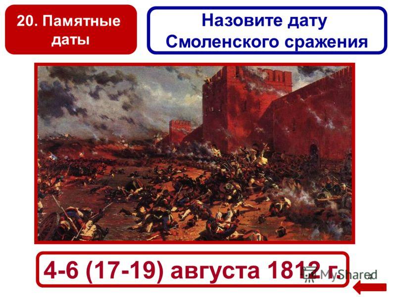 20. Памятные даты 4 Назовите дату Смоленского сражения 4-6 (17-19) августа 1812 г.