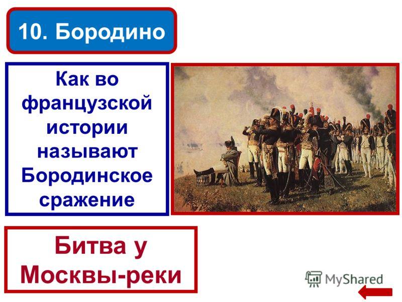 10. Бородино Как во французской истории называют Бородинское сражение Битва у Москвы-реки