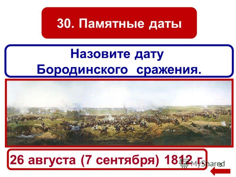 30. Памятные даты 5 Назовите дату Бородинского сражения. 26 августа (7 сентября) 1812 г.